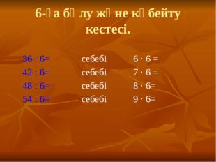 6-ға бөлу және көбейту кестесі. 36 : 6= себебі 6 · 6 = 42 : 6= себебі 7 · 6 =