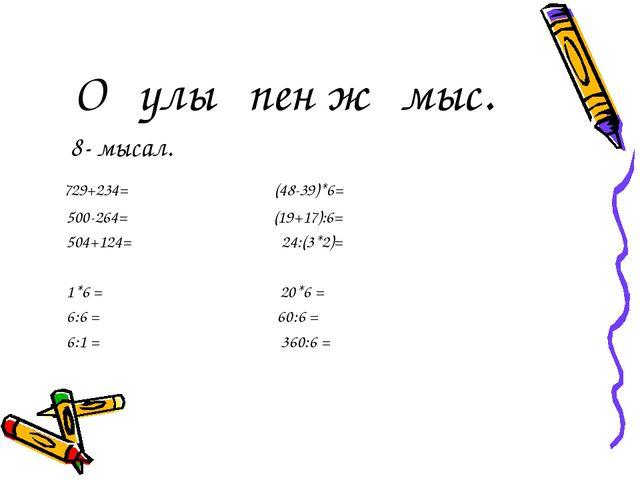 Оқулықпен жұмыс. 8- мысал. 729+234= (48-39)*6= 500-264= (19+17):6= 504+124=...