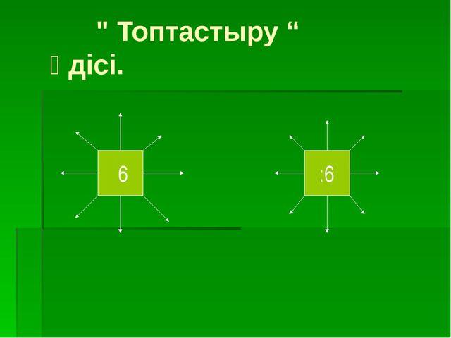 """"""" Топтастыру """" әдісі. :6 ·6"""