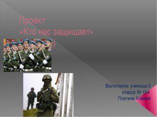 Проект «Кто нас защищает» (военные) Выполнила: ученица 3 класса № 154 Плетень