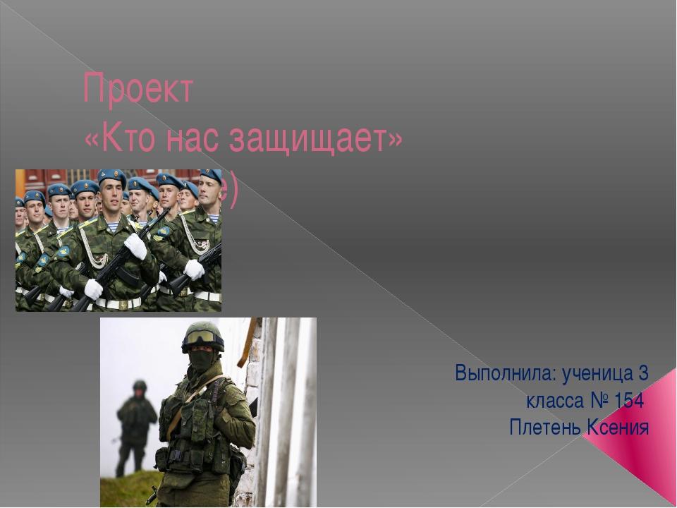 Проект «Кто нас защищает» (военные) Выполнила: ученица 3 класса № 154 Плетень...