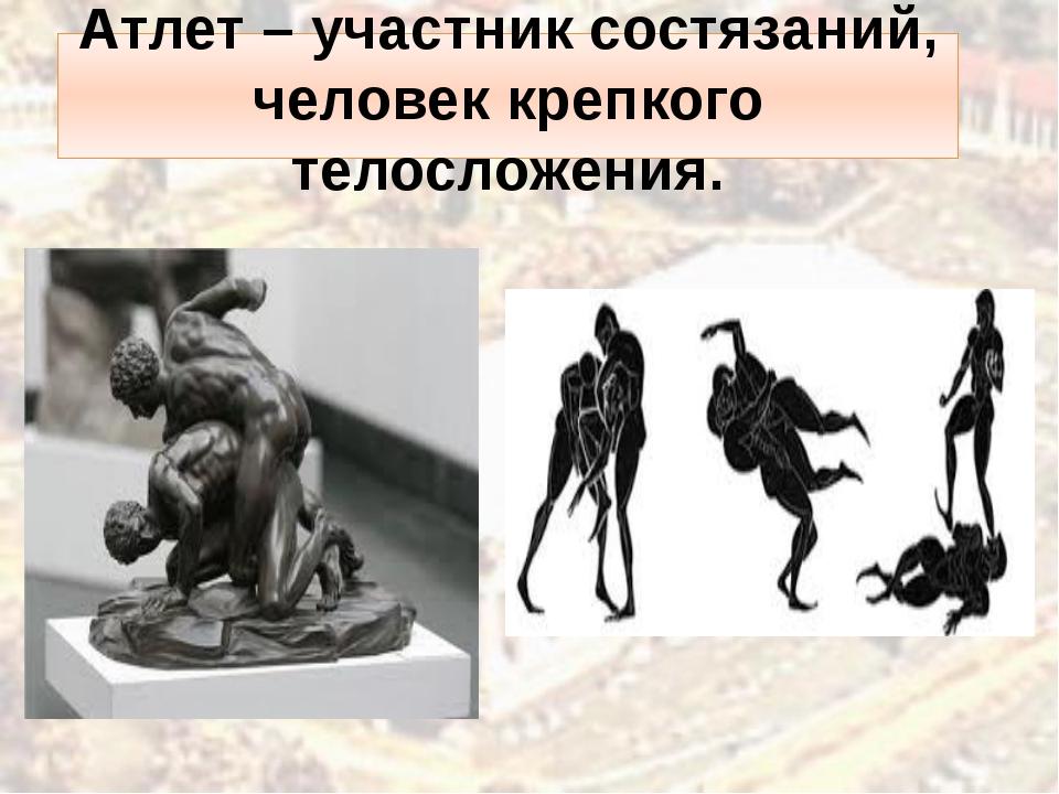 Атлет – участник состязаний, человек крепкого телосложения.