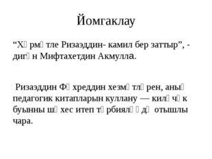 "Йомгаклау ""Хөрмәтле Ризаэддин- камил бер заттыр"", - дигән Мифтахетдин Акмулла"