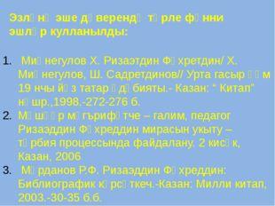 Эзләнү эше дәверендә төрле фәнни эшләр кулланылды: Миңнегулов Х. Ризаэтдин Фә