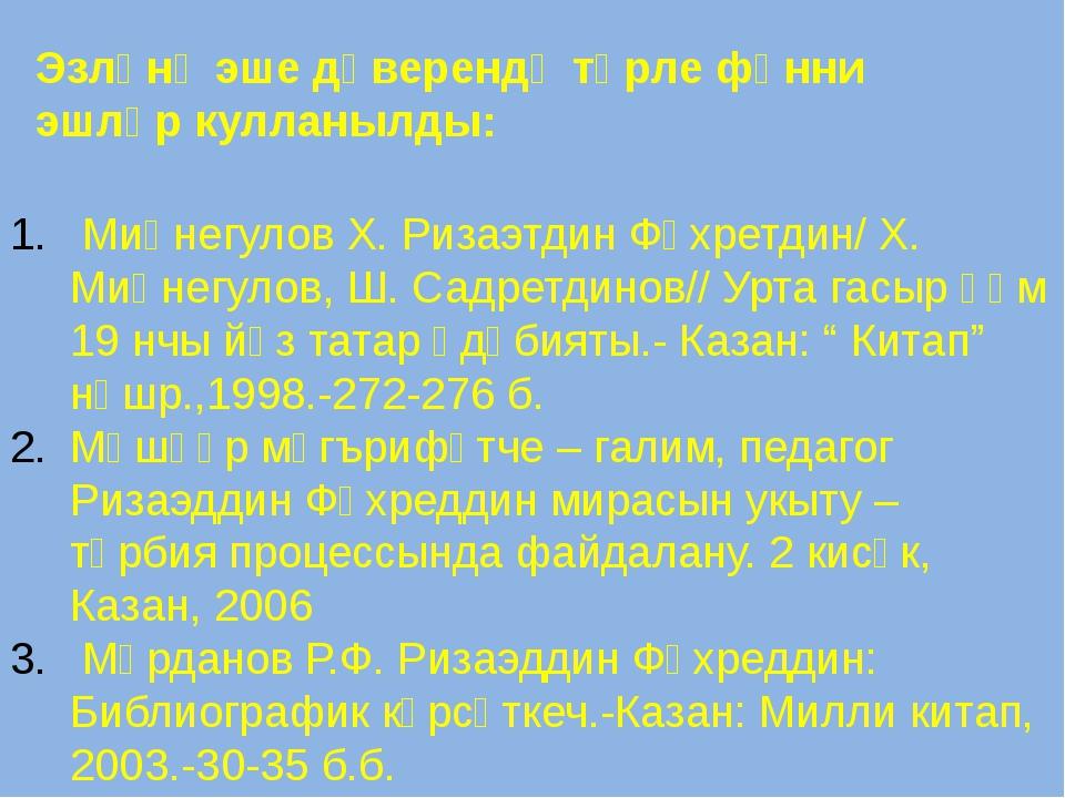 Эзләнү эше дәверендә төрле фәнни эшләр кулланылды: Миңнегулов Х. Ризаэтдин Фә...