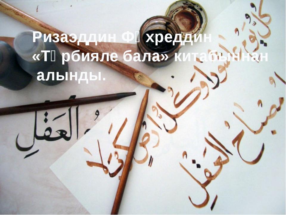 Ризаэддин Фәхреддин «Тәрбияле бала» китабыннан алынды.