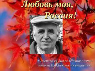 Любовь моя, Россия! 95- летию со дня рождения поэта- земляка В.Ф.Бокова посвя