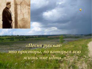 «Песня русская- это просторы, по которым всю жизнь мне идти..»