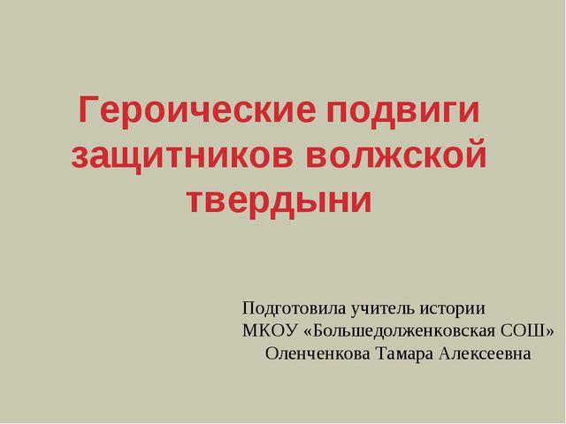 Героические подвиги защитников волжской твердыни Подготовила учитель истории...