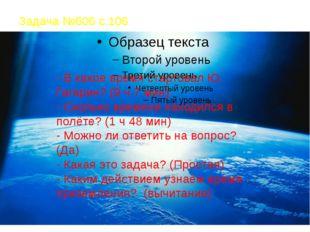 Задача №606 с.106 - В какое время стартовал Ю. Гагарин? (9 ч 7 мин) - Сколько
