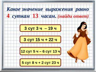Какое значение выражения равно 4 суткам 13 часам. (найди ответ) 3 сут 15 ч +