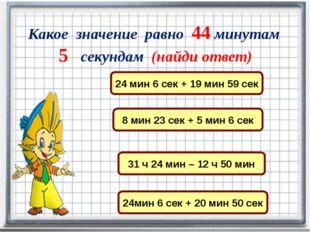 Какое значение равно 44 минутам 5 секундам (найди ответ) 24 мин 6 сек + 19 м