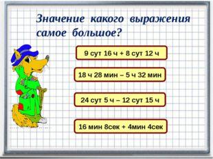 Значение какого выражения самое большое? 9 сут 16 ч + 8 сут 12 ч 18 ч 28 мин