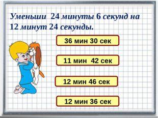 Уменьши 24 минуты 6 секунд на 12 минут 24 секунды. 11 мин 42 сек 36 мин 30 се
