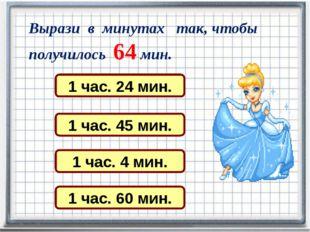 Вырази в минутах так, чтобы получилось 64 мин. 1 час. 24 мин. 1 час. 45 мин.