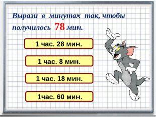 Вырази в минутах так, чтобы получилось 78 мин. 1 час. 28 мин. 1 час. 8 мин. 1