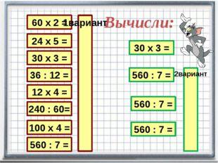 Вычисли: 24 х 5 = 30 х 3 = 36 : 12 = 12 х 4 = 240 : 60= 100 х 4 = 560 : 7 = 6