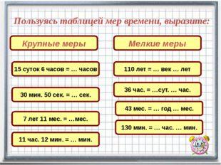 Пользуясь таблицей мер времени, выразите: 15 суток 6 часов = … часов Крупные