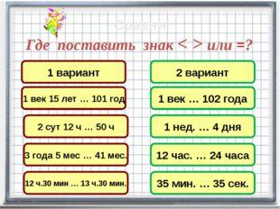Где поставить знак < > или =? 3 года 5 мес … 41 мес. 2 сут 12 ч … 50 ч 1 вари