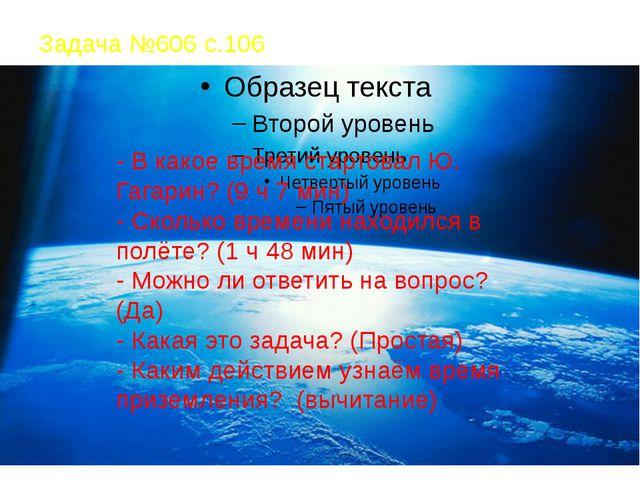 Задача №606 с.106 - В какое время стартовал Ю. Гагарин? (9 ч 7 мин) - Сколько...