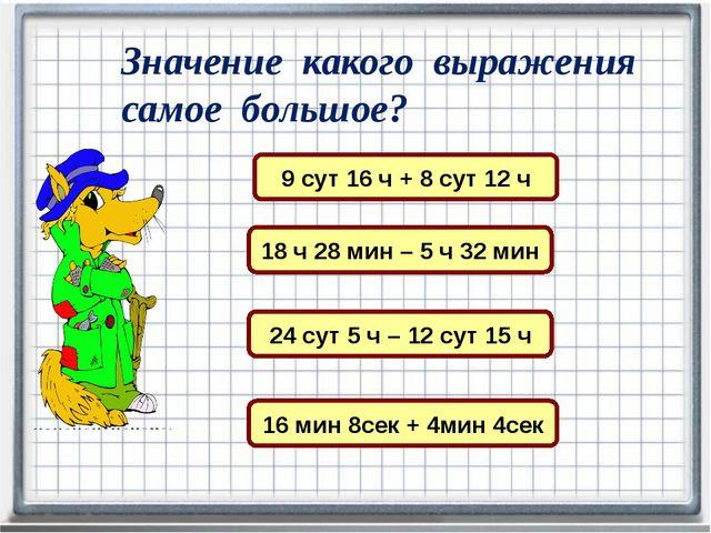 Значение какого выражения самое большое? 9 сут 16 ч + 8 сут 12 ч 18 ч 28 мин...