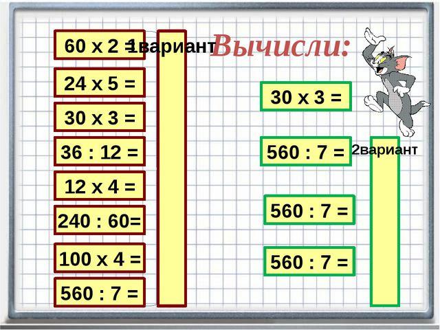 Вычисли: 24 х 5 = 30 х 3 = 36 : 12 = 12 х 4 = 240 : 60= 100 х 4 = 560 : 7 = 6...