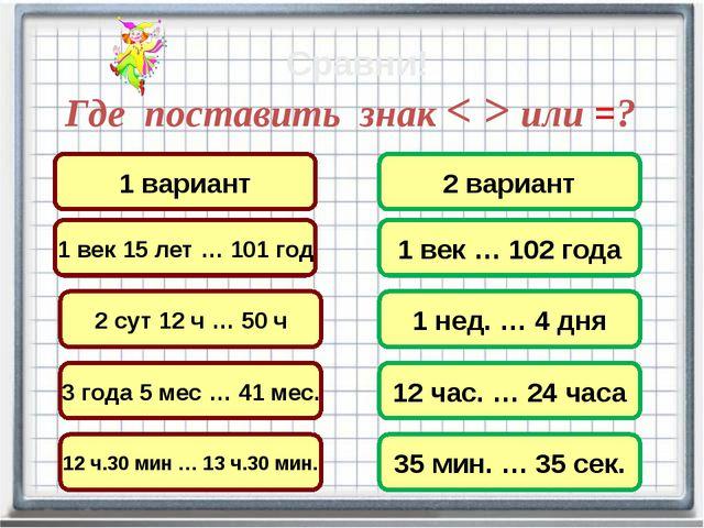 Где поставить знак < > или =? 3 года 5 мес … 41 мес. 2 сут 12 ч … 50 ч 1 вари...
