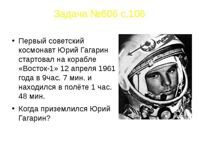 Задача №606 с.106 Первый советский космонавт Юрий Гагарин стартовал на корабл...