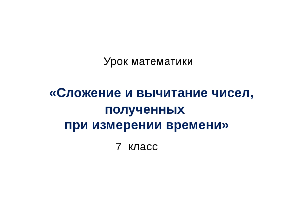 Урок математики «Сложение и вычитание чисел, полученных при измерении времен...