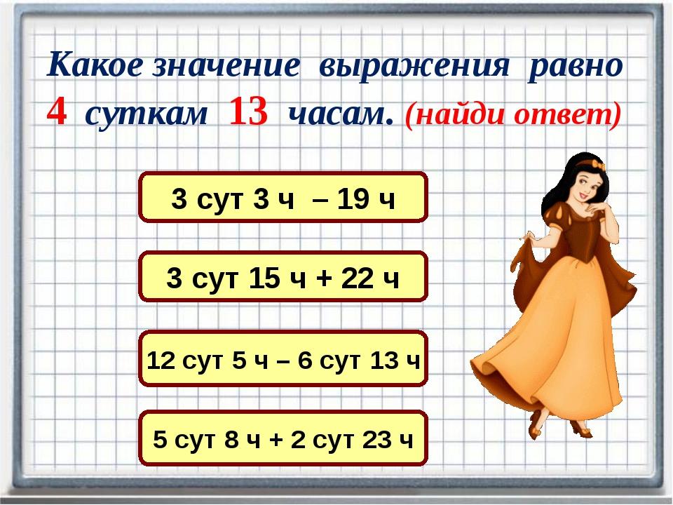 Какое значение выражения равно 4 суткам 13 часам. (найди ответ) 3 сут 15 ч +...