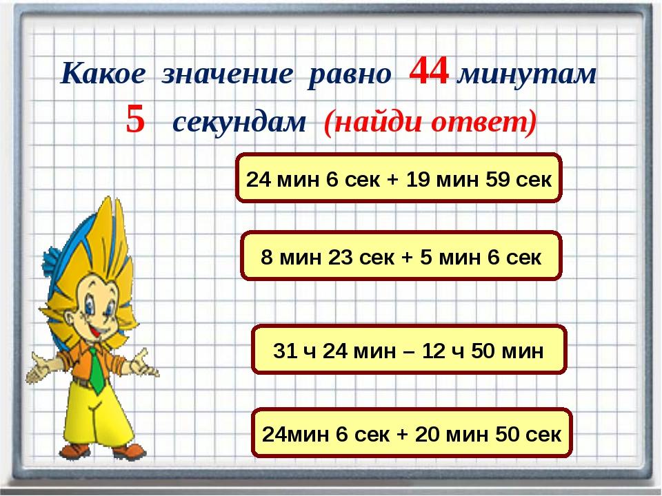 Какое значение равно 44 минутам 5 секундам (найди ответ) 24 мин 6 сек + 19 м...