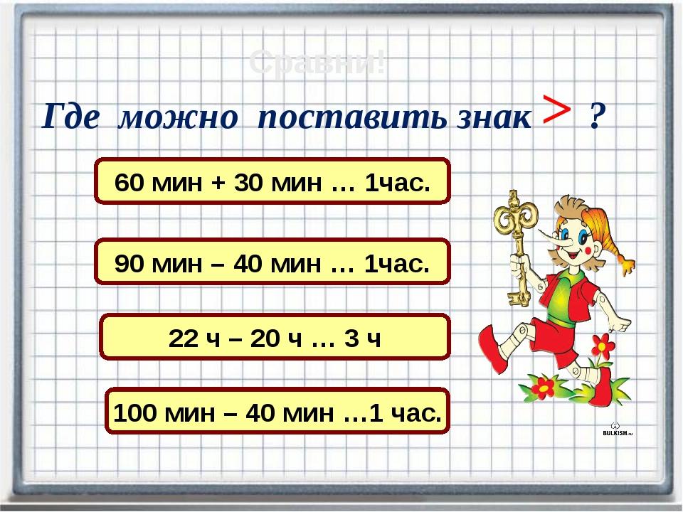 Сравни! 60 мин + 30 мин … 1час. 90 мин – 40 мин … 1час. 22 ч – 20 ч … 3 ч Где...