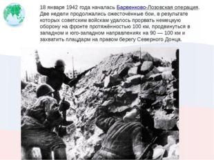 18 января 1942 года началасьБарвенково-Лозовская операция. Две недели продол