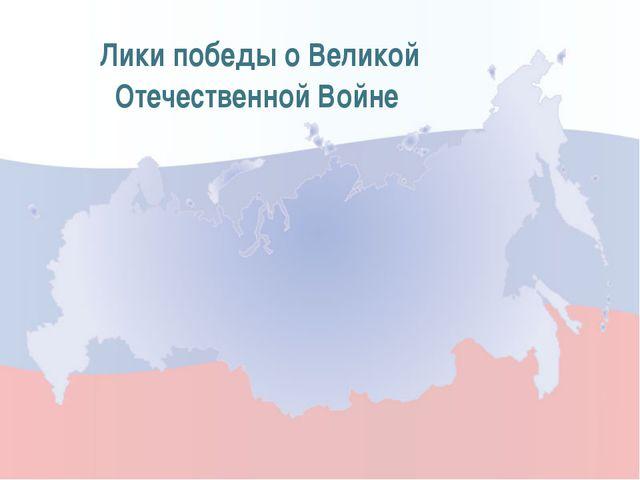 Лики победы о Великой Отечественной Войне
