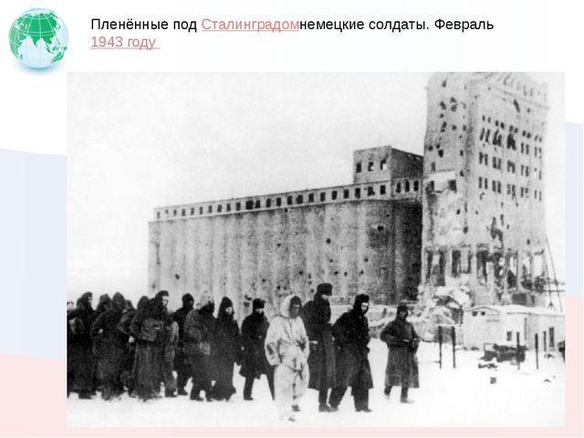 Пленённые подСталинградомнемецкие солдаты. Февраль1943 году