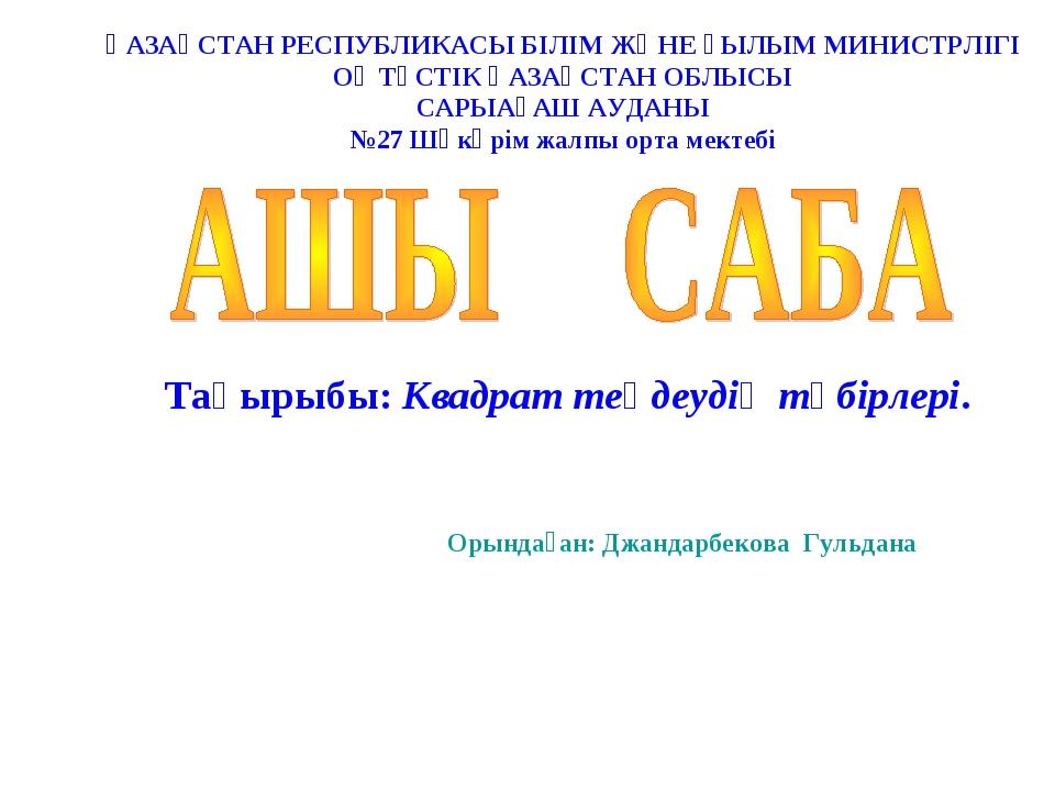 Тақырыбы: Квадрат теңдеудің түбірлері. Орындаған: Джандарбекова Гульдана ҚАЗА...