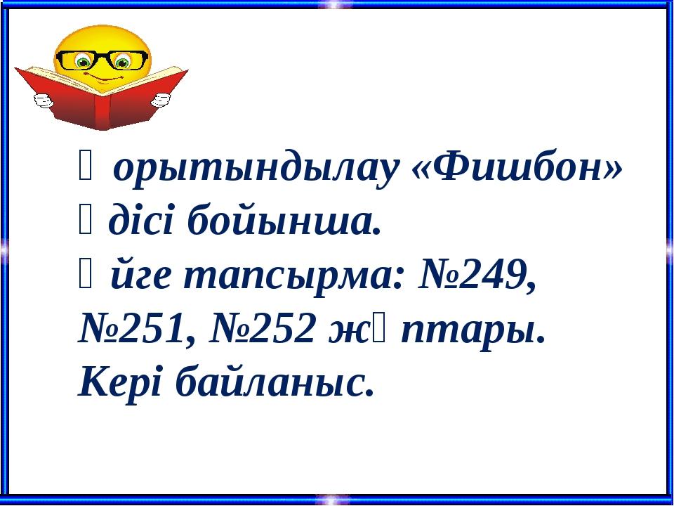 Қорытындылау «Фишбон» әдісі бойынша. Үйге тапсырма: №249, №251, №252 жұптары....