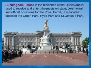 Buckingham Palace is the residence of the Queen and is used to receive and en