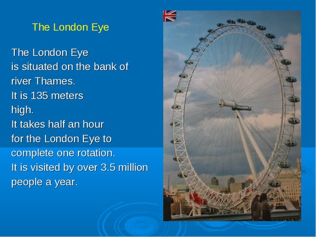 The London Eye is situated on the bank of river Thames. It is 135 meters high...