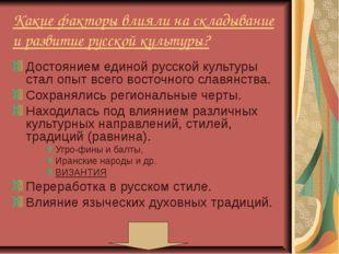 Какие факторы влияли на складывание и развитие русской культуры? Достоянием е