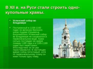 В XII в. на Руси стали строить одно-купольные храмы. Успенский собор во Влади