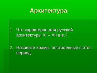 Архитектура. Что характерно для русской архитектуры XI – XII в.в.? 2.Назовит