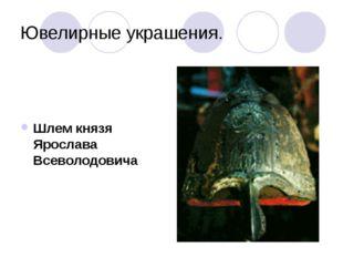 Ювелирные украшения. Шлем князя Ярослава Всеволодовича