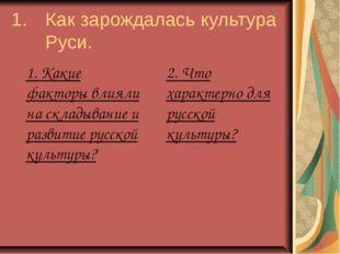 1. Как зарождалась культура Руси. 1. Какие факторы влияли на складывание и