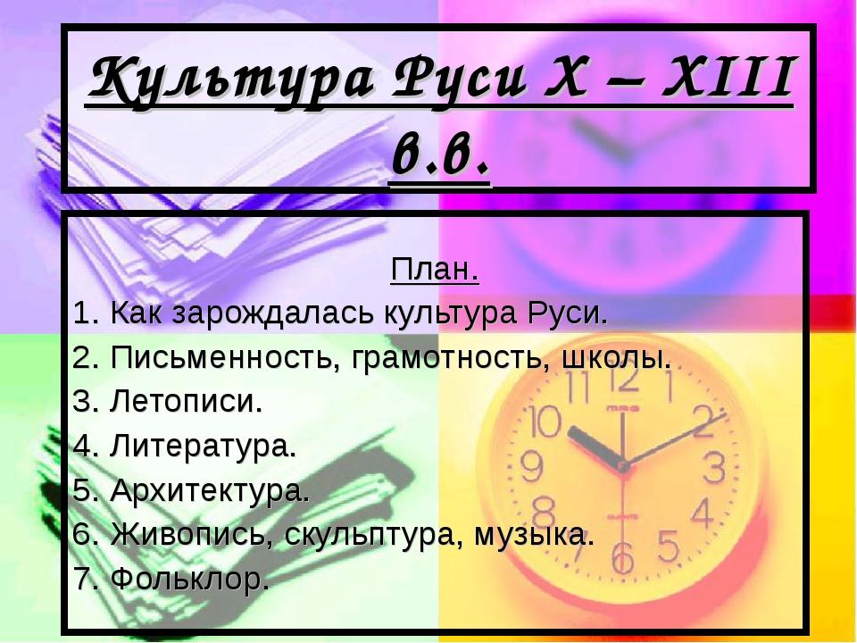 Культура Руси X – XIII в.в. План. 1. Как зарождалась культура Руси. 2. Письме...