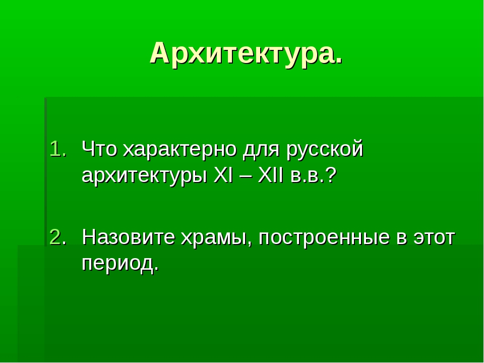 Архитектура. Что характерно для русской архитектуры XI – XII в.в.? 2.Назовит...