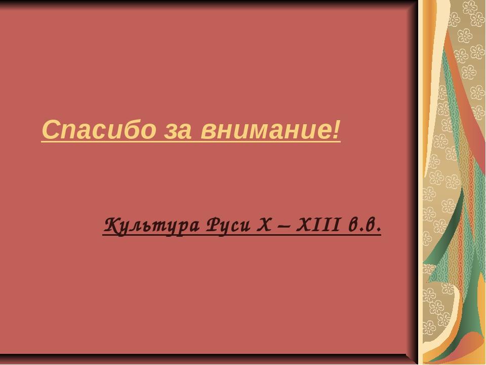 Спасибо за внимание! Культура Руси X – XIII в.в.