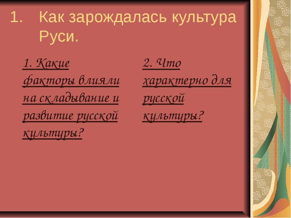 1. Как зарождалась культура Руси. 1. Какие факторы влияли на складывание и...