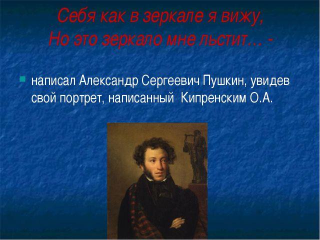 Себя как в зеркале я вижу, Но это зеркало мне льстит… - написал Александр Сер...