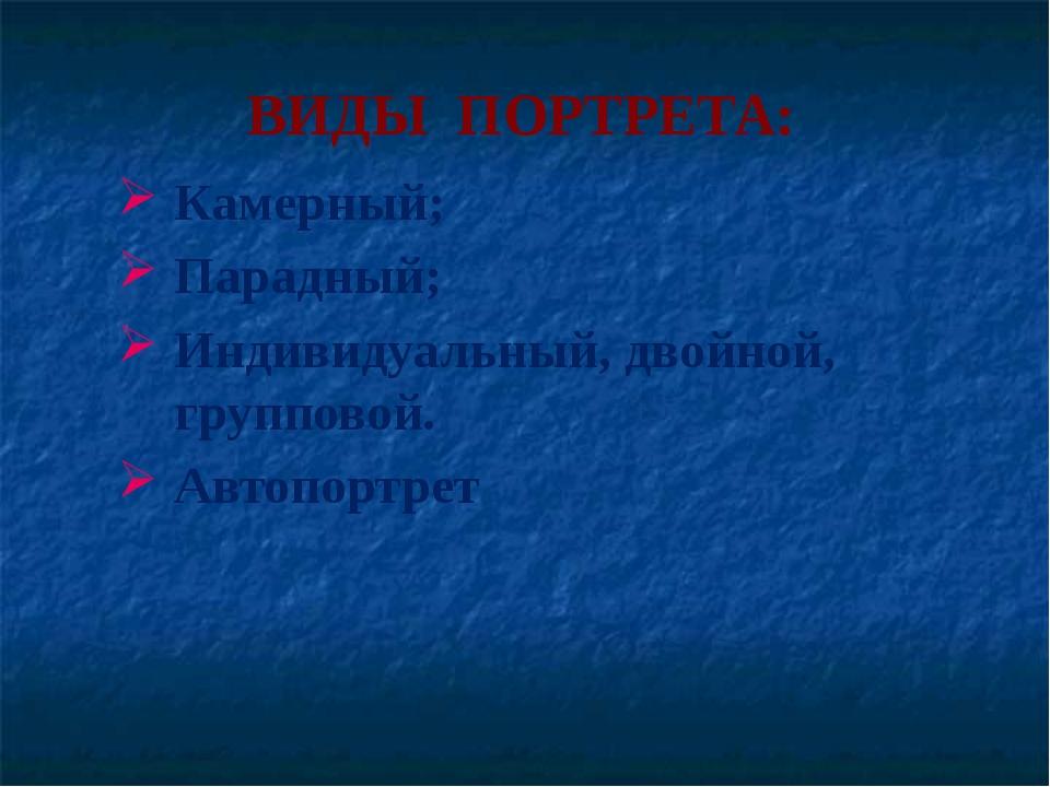 ВИДЫ ПОРТРЕТА: Камерный; Парадный; Индивидуальный, двойной, групповой. Автопо...